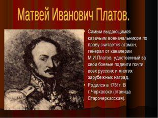 Самым выдающимся казачьим военачальником по праву считается атаман, генерал о