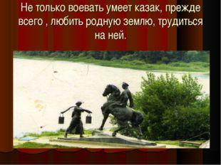 Не только воевать умеет казак, прежде всего , любить родную землю, трудиться