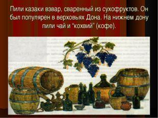 Пили казаки взвар, сваренный из сухофруктов. Он был популярен в верховьях Дон