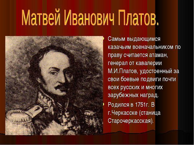 Самым выдающимся казачьим военачальником по праву считается атаман, генерал о...