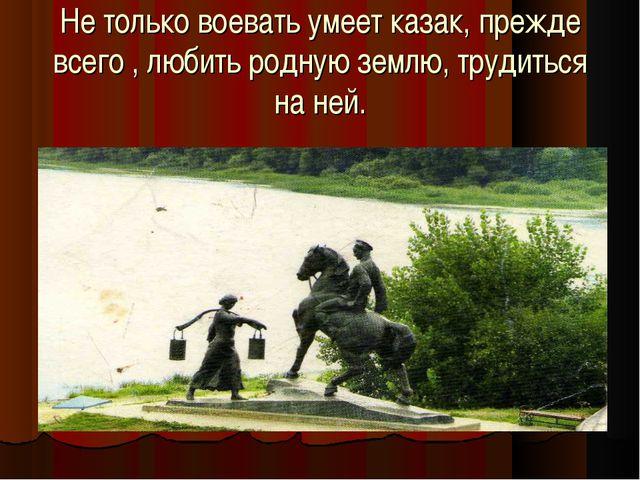 Не только воевать умеет казак, прежде всего , любить родную землю, трудиться...