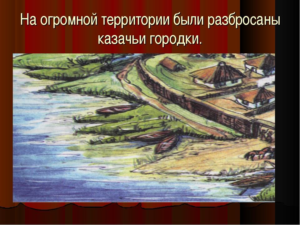 На огромной территории были разбросаны казачьи городки.