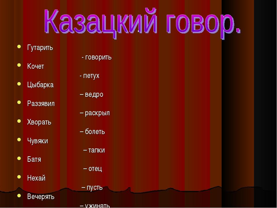 . Гутарить - говорить Кочет - петух Цыбарка – ведро Раззявил – раскрыл Хворат...