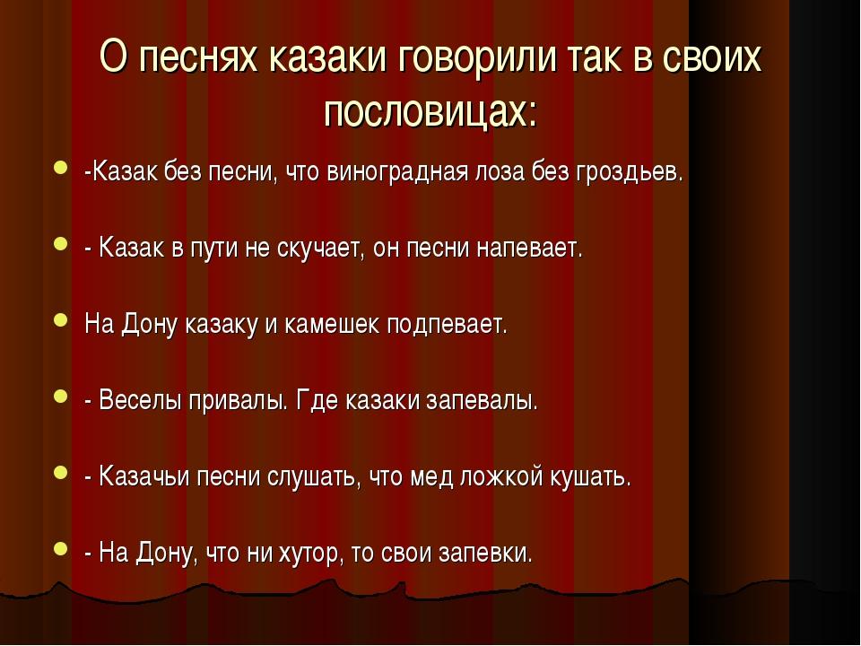 О песнях казаки говорили так в своих пословицах: -Казак без песни, что виногр...
