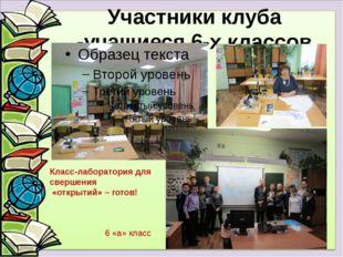 Участники клуба -учащиеся 6-х классов Класс-лаборатория для свершения «открыт