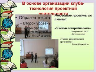 В основе организации клуба-технология проектной деятельности Итоговые проекты