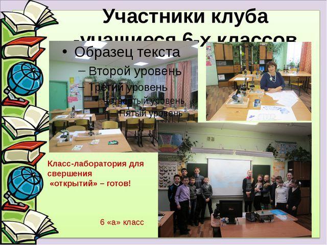 Участники клуба -учащиеся 6-х классов Класс-лаборатория для свершения «открыт...