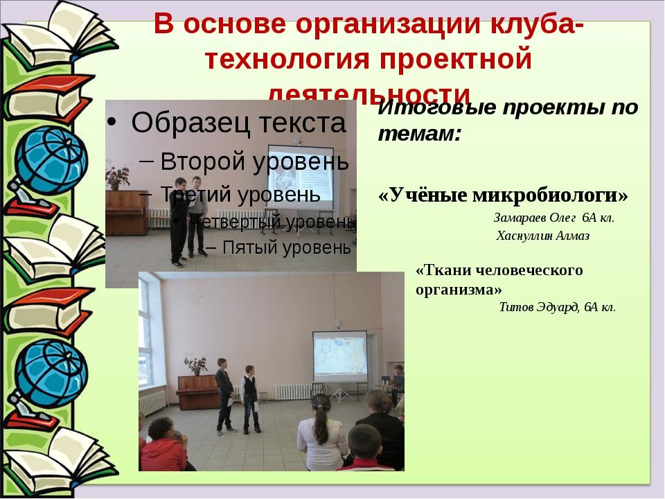 В основе организации клуба-технология проектной деятельности Итоговые проекты...