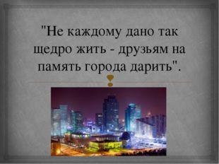 """""""Не каждому дано так щедро жить - друзьям на память города дарить"""". """