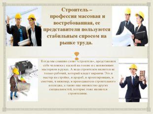 Строитель – профессия массовая и востребованная, ее представители пользуются