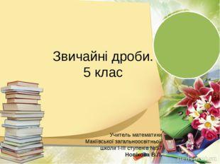 Звичайні дроби. 5 клас Учитель математики Макіївської загальноосвітньої школ
