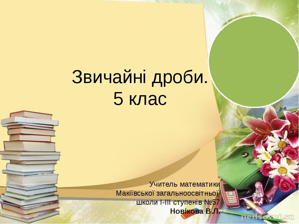 Звичайні дроби. 5 клас Учитель математики Макіївської загальноосвітньої школ...