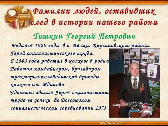 Фамилии людей, оставивших след в истории нашего района Тишкин Георгий Петрови...