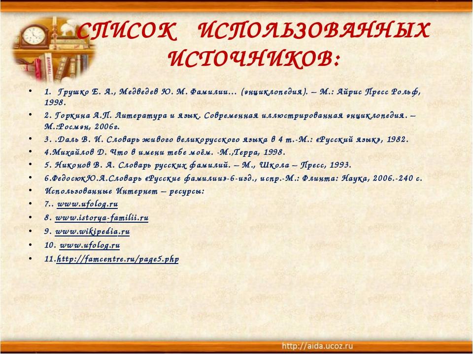 СПИСОК ИСПОЛЬЗОВАННЫХ ИСТОЧНИКОВ: 1.Грушко Е. А., Медведев Ю. М. Фамилии…...