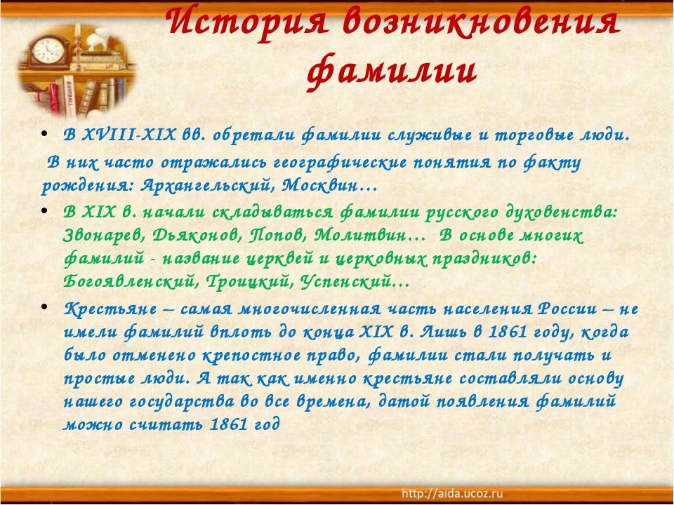 История возникновения фамилии В XVIII-XIX вв. обретали фамилии служивые и тор...