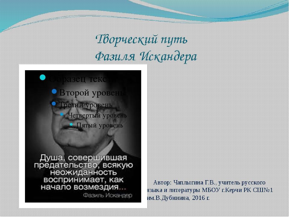 Творческий путь Фазиля Искандера Автор: Чаплыгина Г.В., учитель русского язык...