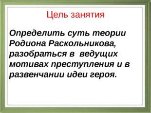 Цель занятия Определить суть теории Родиона Раскольникова, разобраться в веду