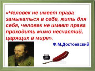 «Человек не имеет права замыкаться в себе, жить для себя, человек не имеет п