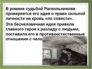 В романе судьбой Раскольникова проверяется его идея о праве сильной личности