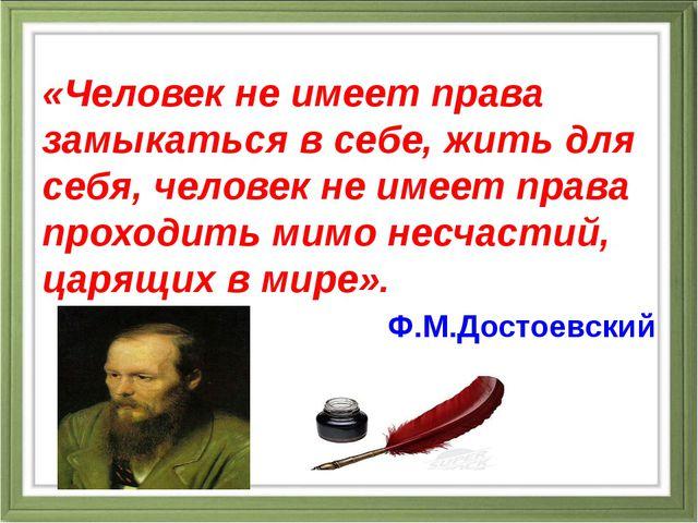 «Человек не имеет права замыкаться в себе, жить для себя, человек не имеет п...