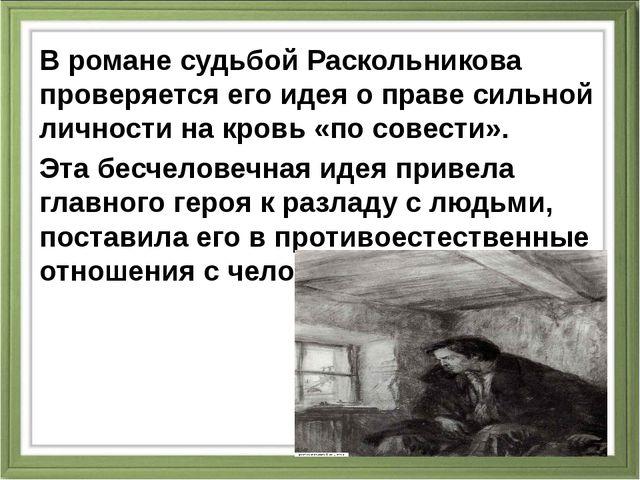 В романе судьбой Раскольникова проверяется его идея о праве сильной личности...