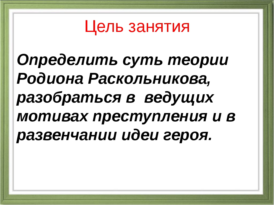 Цель занятия Определить суть теории Родиона Раскольникова, разобраться в веду...