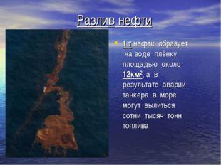 Разлив нефти 1 т нефти образует на воде плёнку площадью около 12км², а в резу
