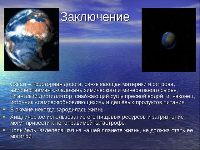 Заключение Океан – просторная дорога, связывающая материки и острова, неисчер...