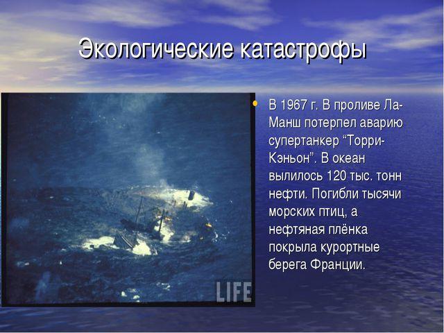 Экологические катастрофы В 1967 г. В проливе Ла-Манш потерпел аварию супертан...