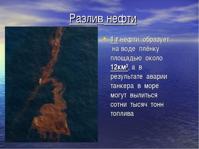 Разлив нефти 1 т нефти образует на воде плёнку площадью около 12км², а в резу...