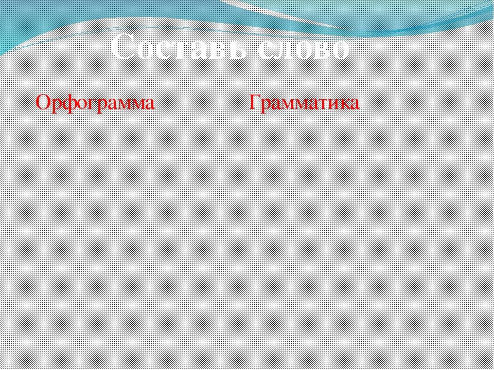 Орфограмма Грамматика Составь слово
