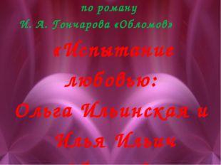 Урок литературы по роману И. А. Гончарова «Обломов» «Испытание любовью: Ольг