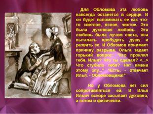 Для Обломова эта любовь навсегда останется в сердце. И он будет вспоминать е