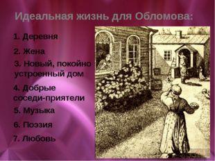 Идеальная жизнь для Обломова: 1. Деревня 2. Жена 3. Новый, покойно устроенный