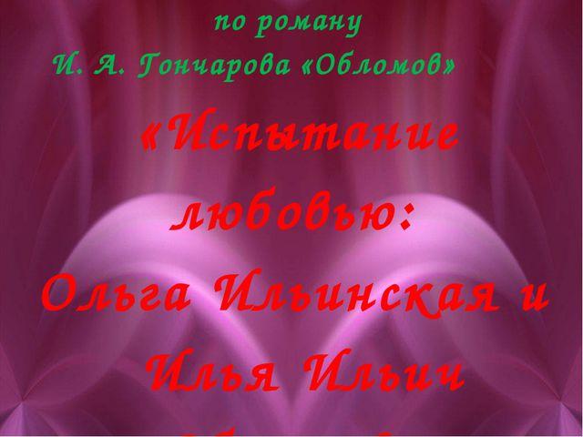 Урок литературы по роману И. А. Гончарова «Обломов» «Испытание любовью: Ольг...