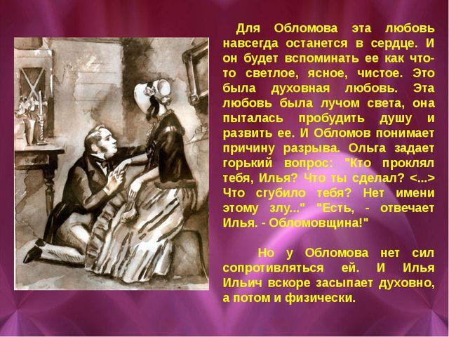 Для Обломова эта любовь навсегда останется в сердце. И он будет вспоминать е...