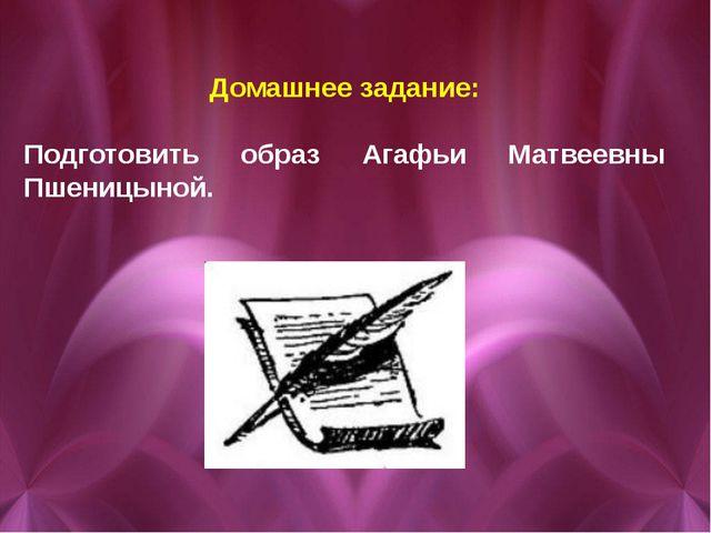 Домашнее задание: Подготовить образ Агафьи Матвеевны Пшеницыной.