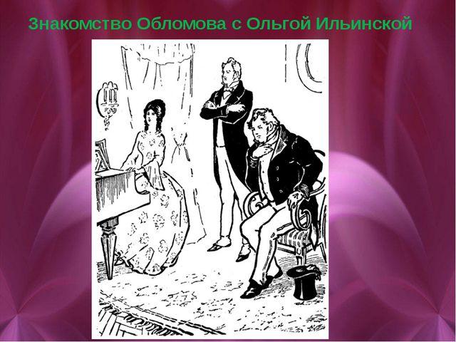Знакомство Обломова с Ольгой Ильинской