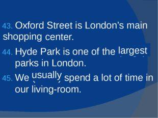 Oxford Street is London's main (shop) center. Hyde Park is one of the (large)