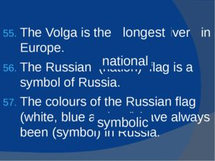 The Volga is the (long) river in Europe. The Russian (nation) flag is a symbo