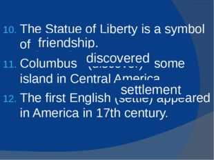 The Statue of Liberty is a symbol of (friend) . Columbus (discover) some isla