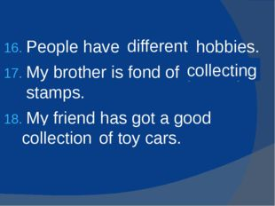 People have (differ) hobbies. My brother is fond of (collect) stamps. My frie