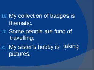 My collection of badges is (theme) . Some people are fond of (travel) . My si