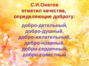 С.И.Ожегов отметил качества, определяющие доброту: добро-детельный, добро-душ