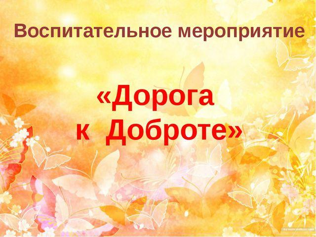 Воспитательное мероприятие «Дорога к Доброте»