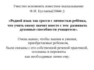Уместно вспомнить известное высказывание Ф.И. Буслаева(1844г.): «Родной язык