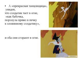 А «прекрасная танцовщица», увидев, что солдатик тает в огне, «как бабочка, п