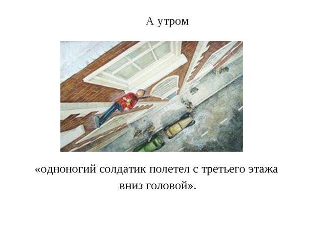 А утром «одноногий солдатик полетел с третьего этажа вниз головой».