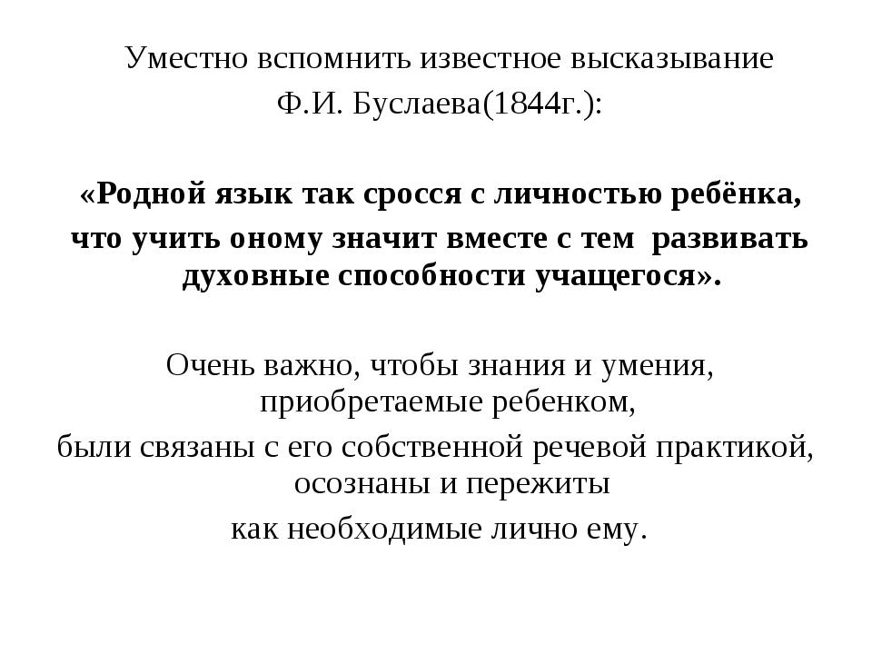 Уместно вспомнить известное высказывание Ф.И. Буслаева(1844г.): «Родной язык...
