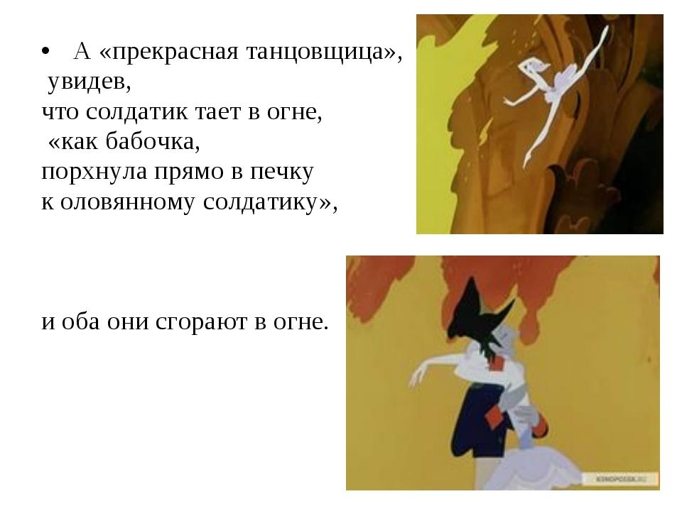 А «прекрасная танцовщица», увидев, что солдатик тает в огне, «как бабочка, п...